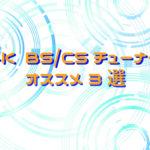 【2019年保存版】オススメ4K BS/CSチューナー 3選